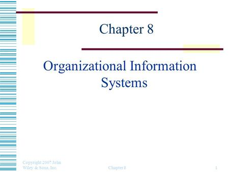 Copyright 2007 John Wiley & Sons, Inc. Chapter 81 Organizational Information Systems.