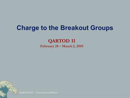 QARTOD II Currents and Waves Charge to the Breakout Groups QARTOD II February 28 – March 2, 2005.