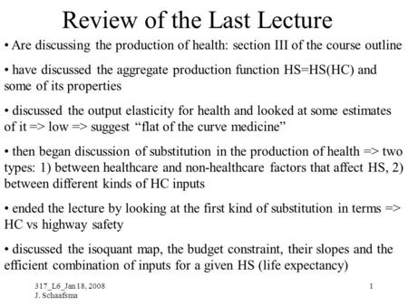 317_L6_Jan 18, 2008 J. Schaafsma 1 Review of the Last Lecture Are discussing the production of health: section III of the course outline have discussed.