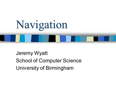 Navigation Jeremy Wyatt School of Computer Science University of Birmingham.