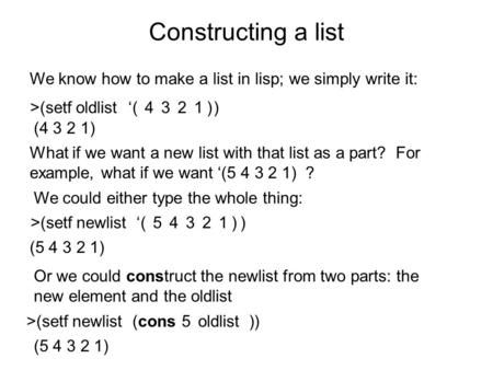 >(setf oldlist ) Constructing a list We know how to make a list in lisp; we simply write it: '4321( ) What if we want a new list with that list as a part?
