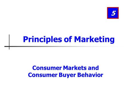 Consumer Markets and Consumer Buyer Behavior 5 Principles of Marketing.