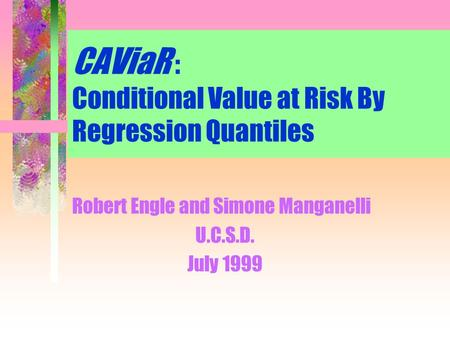 CAViaR : Conditional Value at Risk By Regression Quantiles Robert Engle and Simone Manganelli U.C.S.D. July 1999.