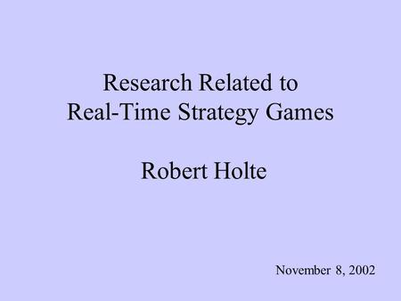 Research Related to Real-Time Strategy Games Robert Holte November 8, 2002.