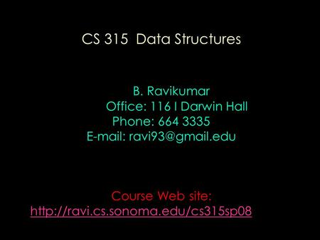 CS 315 Data Structures B. Ravikumar Office: 116 I Darwin Hall Phone: 664 3335   Course Web site: