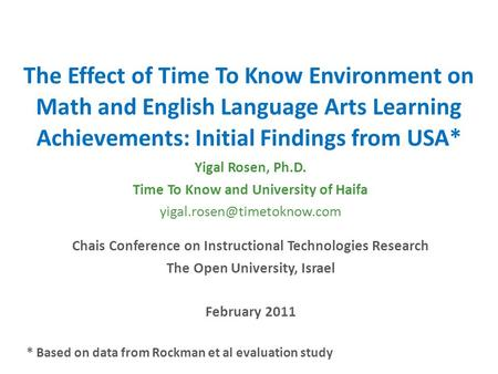 The Effect of Time To Know Environment on Math and English Language Arts Learning Achievements: Initial Findings from USA* Yigal Rosen, Ph.D. Time To Know.