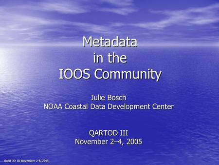 QARTOD III November 2-4, 2005 Metadata in the IOOS Community Julie Bosch NOAA Coastal Data Development Center QARTOD III November 2–4, 2005.
