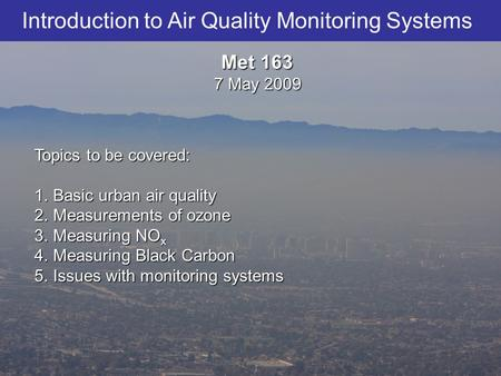Introduction to Air Quality Monitoring Systems Topics to be covered: 1.Basic urban air quality 2.Measurements of ozone 3.Measuring NO x 4.Measuring Black.