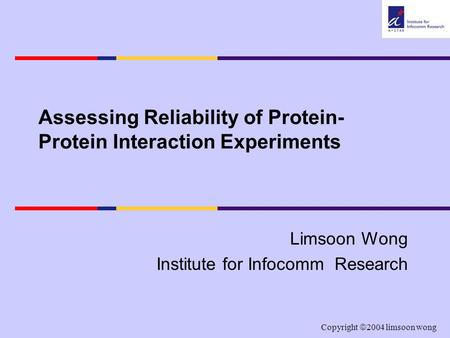 Copyright  2004 limsoon wong Assessing Reliability of Protein- Protein Interaction Experiments Limsoon Wong Institute for Infocomm Research.