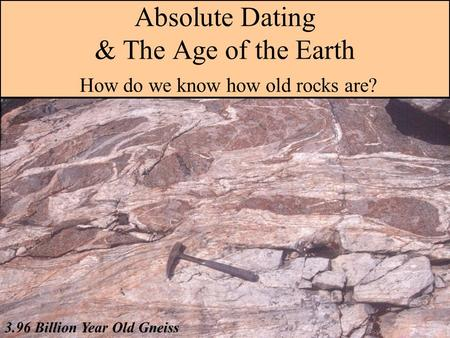 Absolute Dating & The Age of the Earth How do we know how old rocks are? 3.96 Billion Year Old Gneiss.