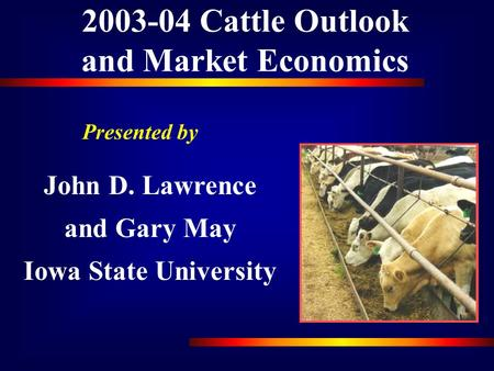 2003-04 Cattle Outlook and Market Economics Presented by John D. Lawrence and Gary May Iowa State University.
