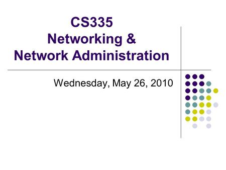 CS335 Networking & Network Administration Wednesday, May 26, 2010.