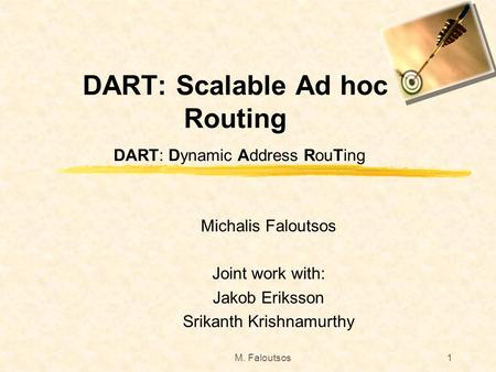 M. Faloutsos1 DART: Scalable Ad hoc Routing DART: Dynamic Address RouTing Michalis Faloutsos Joint work with: Jakob Eriksson Srikanth Krishnamurthy.
