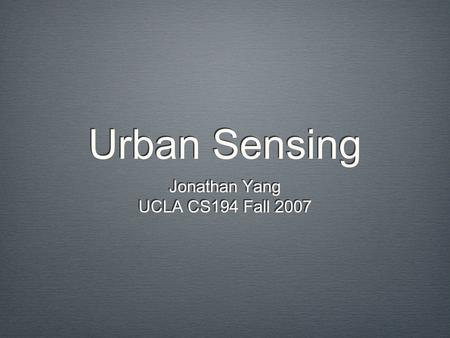 Urban Sensing Jonathan Yang UCLA CS194 Fall 2007 Jonathan Yang UCLA CS194 Fall 2007.