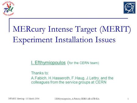 NFMCC Meeting - 13 March 2006 I.Efthymiopoulos, A.Fabich, CERN AB-ATB-EA1 MERcury Intense Target (MERIT) Experiment Installation Issues I. Efthymiopoulos.