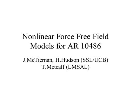 Nonlinear Force Free Field Models for AR 10486 J.McTiernan, H.Hudson (SSL/UCB) T.Metcalf (LMSAL)