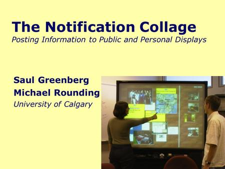 The Notification Collage Posting Information to Public and Personal Displays Saul Greenberg Michael Rounding University of Calgary.