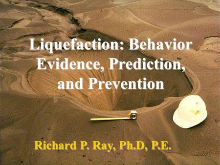 Liquefaction: Behavior Evidence, Prediction, and Prevention Richard P. Ray, Ph.D, P.E.