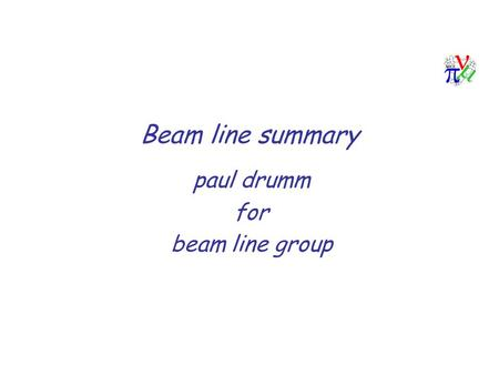 Beam line summary paul drumm for beam line group.