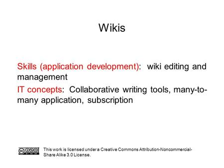 Wikis This work is licensed under a Creative Commons Attribution-Noncommercial- Share Alike 3.0 License. Skills (application development): wiki editing.