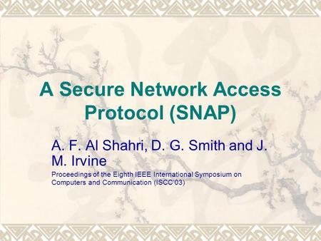 A Secure Network Access Protocol (SNAP) A. F. Al Shahri, D. G. Smith and J. M. Irvine Proceedings of the Eighth IEEE International Symposium on Computers.