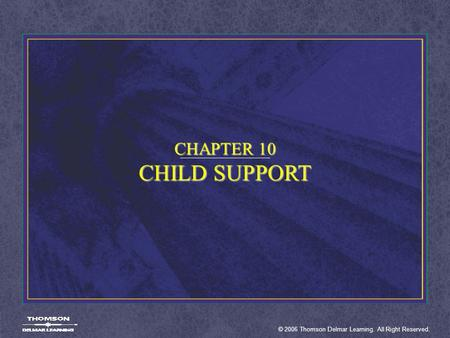 © 2006 Thomson Delmar Learning. All Right Reserved. CHAPTER 10 CHILD SUPPORT.