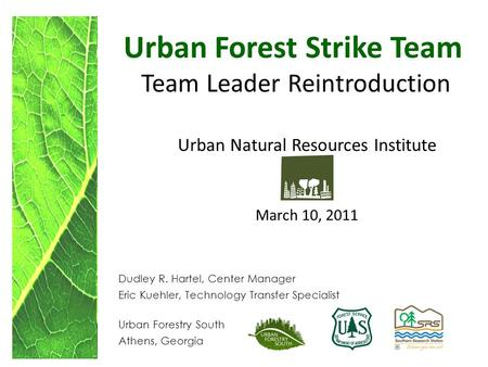 Urban Forest Strike Team Team Leader Reintroduction Urban Natural Resources Institute March 10, 2011 Dudley R. Hartel, Center Manager Eric Kuehler, Technology.