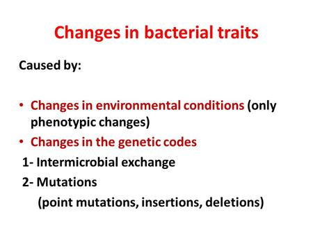 Changes in bacterial traits Caused by: Changes in environmental conditions (only phenotypic changes) Changes in the genetic codes 1- Intermicrobial exchange.