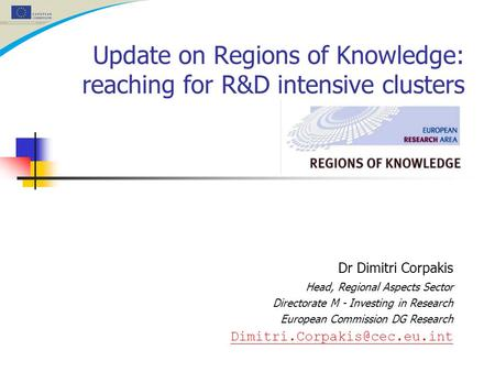 Update on Regions of Knowledge: reaching for R&D intensive clusters Dr Dimitri Corpakis Head, Regional Aspects Sector Directorate M - Investing in Research.