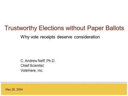 Trustworthy Elections without Paper Ballots Why vote receipts deserve consideration May 26, 2004 C. Andrew Neff, Ph.D. Chief Scientist VoteHere, Inc.