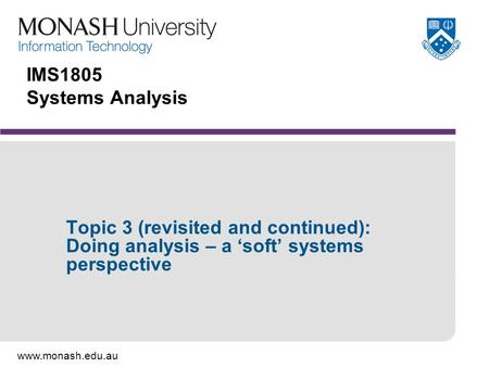 Www.monash.edu.au IMS1805 Systems Analysis Topic 3 (revisited and continued): Doing analysis – a 'soft' systems perspective.
