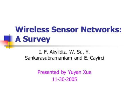 Wireless Sensor Networks: A Survey I. F. Akyildiz, W. Su, Y. Sankarasubramaniam and E. Cayirci Presented by Yuyan Xue 11-30-2005.