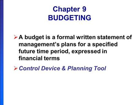 Chapter 9 BUDGETING A budget is a formal written statement of management's plans for a specified future time period, expressed in financial terms Control.