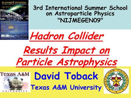 Nijmegen `09 August 2009 Hadron Collider Results David Toback, Texas A&M University 1 3rd International Summer School on Astroparticle Physics NIJMEGEN09