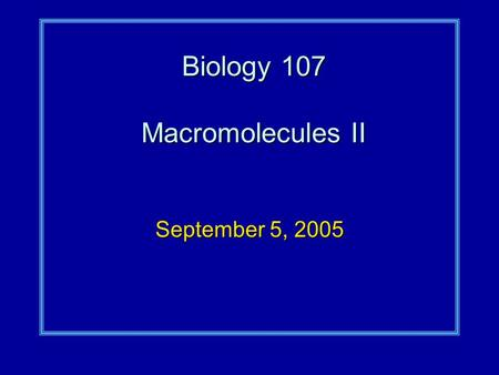 Biology 107 Macromolecules II September 5, 2005. Macromolecules II Student Objectives:As a result of this lecture and the assigned reading, you should.
