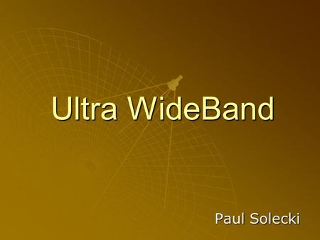Ultra WideBand Paul Solecki. History of UWB  1962 – Study in time-domain electromagnetics (Ross)  1968 - Short Pulse Radar and Communications Systems.