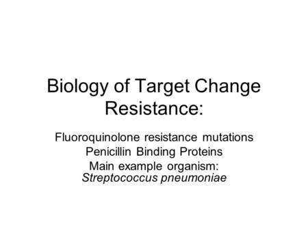 Biology of Target Change Resistance: Fluoroquinolone resistance mutations Penicillin Binding Proteins Main example organism: Streptococcus pneumoniae.