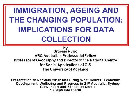IMMIGRATION, AGEING AND THE CHANGING POPULATION: IMPLICATIONS FOR DATA COLLECTION by Graeme Hugo ARC Australian Professorial Fellow Professor of Geography.