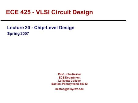 Prof. John Nestor ECE Department Lafayette College Easton, Pennsylvania 18042 ECE 425 - VLSI Circuit Design Lecture 20 - Chip-Level.