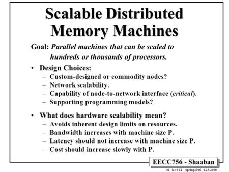 EECC756 - Shaaban #1 lec # 12 Spring2000 4-25-2000 Scalable Distributed Memory Machines Goal: Parallel machines that can be scaled to hundreds or thousands.