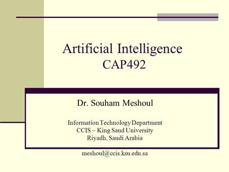 Artificial Intelligence CAP492 Dr. Souham Meshoul Information Technology Department CCIS – King Saud University Riyadh, Saudi Arabia