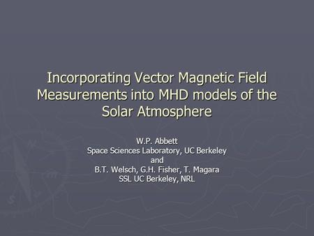 Incorporating Vector Magnetic Field Measurements into MHD models of the Solar Atmosphere W.P. Abbett Space Sciences Laboratory, UC Berkeley and B.T. Welsch,