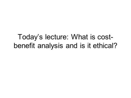 Today's lecture: What is cost- benefit analysis and is it ethical?