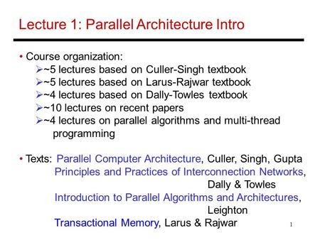1 Lecture 1: Parallel Architecture Intro Course organization:  ~5 lectures based on Culler-Singh textbook  ~5 lectures based on Larus-Rajwar textbook.
