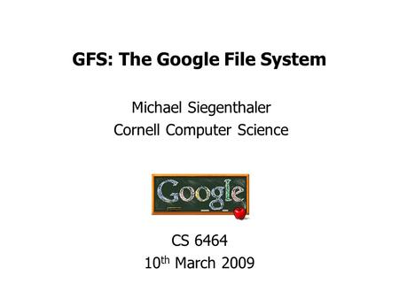 GFS: The Google File System Michael Siegenthaler Cornell Computer Science CS 6464 10 th March 2009.