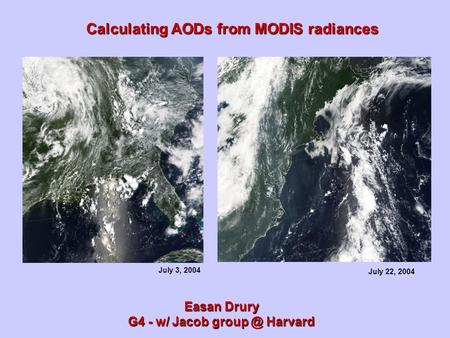 Calculating AODs from MODIS radiances Easan Drury G4 - w/ Jacob Harvard July 22, 2004 July 3, 2004.