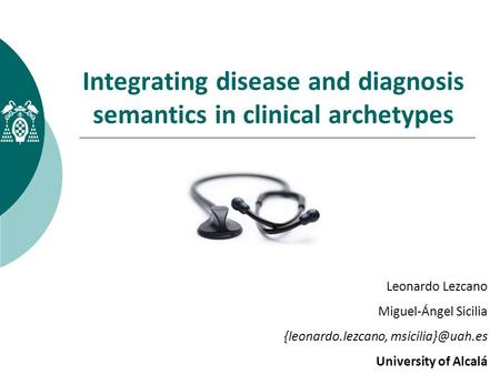Integrating disease and diagnosis semantics in clinical archetypes Leonardo Lezcano Miguel-Ángel Sicilia {leonardo.lezcano, University.