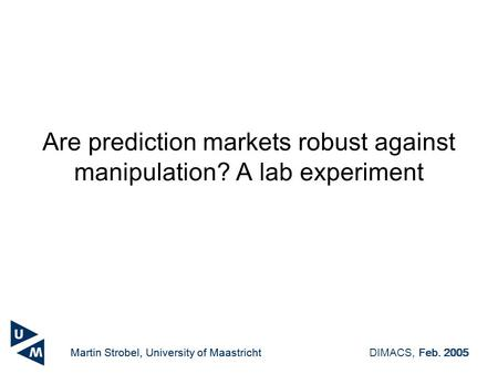 Martin Strobel, University of MaastrichtDIMACS, Feb. 2005 Are prediction markets robust against manipulation? A lab experiment Martin Strobel, University.