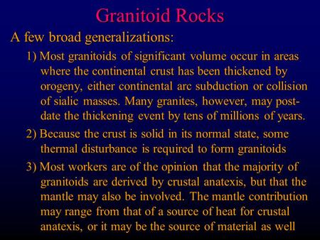 Granitoid Rocks A few broad generalizations: 1) Most granitoids of significant volume occur in areas where the continental crust has been thickened by.