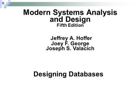 Designing Databases Modern Systems Analysis and Design Fifth Edition Jeffrey A. Hoffer Joey F. George Joseph S. Valacich.